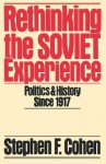 Rethinking the Soviet Experience: Politics and History Since 1917 - Stephen F. Cohen