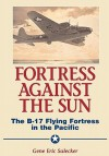 Fortress Against The Sun: The B-17 Flying Fortress In The Pacific - Gene Eric Salecker