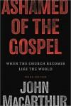 Ashamed of the Gospel - John F. MacArthur Jr.