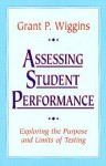 Assessing Student Performance: Exploring the Purpose and Limits of Testing - Grant P. Wiggins