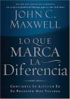 Lo Que Marca La Diferencia: Convierta Su Actitud En Su Posesion Mas Valiosa - John C. Maxwell