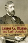 James G. Blaine and Latin America - David Healy