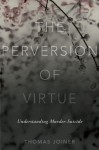 The Perversion of Virtue: Understanding Murder-Suicide - Thomas Joiner