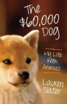 The $60,000 Dog: My Life With Animals - Lauren Slater