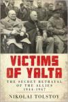 Victims of Yalta: The Secret Betrayal of the Allies: 1944-1947 - Nikolai Tolstoy