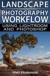 Landscape Photography Workflow Using Lightroom and Photoshop - Matt Kloskowski