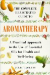 The Complete Illustrated Guide to Aromatherapy: A Practical Approach to the Use of Essential Oils for Health and Well-Being (Colour Health Reference Series) - Julia Lawless