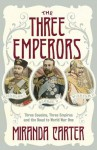 The Three Emperors: Three Cousins, Three Empires and the Road to World War One - Miranda Carter