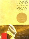 Lord, Teach Me to Pray Member Book: Practicing a Powerful Pattern of Prayer - Kay Arthur
