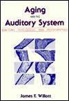 Aging and the Auditory System: Anatomy, Physiology, and Psychophysics - James F. Willott