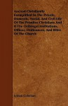 Ancient Christianity Exemplified in the Private, Domestic, Social, and Civil Life of the Primitve Christians and If the Oribingal Institutions, Office - Lyman Coleman