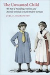 Unwanted Child, The: The Fate of Foundlings, Orphans, and Juvenile Criminals in Early Modern Germany - Joel F. Harrington