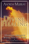 Divine Healing: A Scriptural Approach to Sickness, Faith and Healing - Andrew Murray