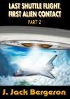 Last Shuttle Flight, First Alien Contact Part 2 - J. Jack Bergeron