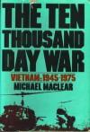 The Ten Thousand Day War: Vietnam 1945-1975 - Michael Maclear