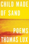 Child Made of Sand: Poems - Thomas Lux