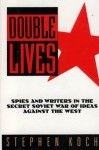 Double Lives: Spies and Writers in the Secret Soviet War of Ideas Against the West - Stephen Koch