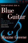 Variations On A Blue Guitar: The Lincoln Center Institute Lectures On Aesthetic Education - Maxine Greene