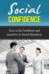 Social Confidence - How to Be Confident and Assertive in Social Situations (Social Confidence, How to Be Assertive) - Ted Winters