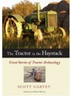 The Tractor in the Haystack: Great Stories of Tractor Archaeology - Scott Garvey, Roger Welsch