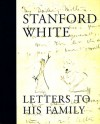 Stanford White : Letters to His Family : Including a Selection of Letters to Augustus Saint-Gaudens - Claire Nicolas White