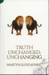 Truth Unchanged, Unchanging - D. Martyn Lloyd-Jones
