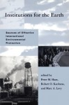 Institutions for the Earth: Sources of Effective International Environmental Protection - Peter M. Haas, Robert O. Keohane