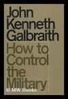 How to Control the Military - John Kenneth Galbraith