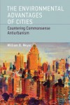 The Environmental Advantages of Cities: Countering Commonsense Antiurbanism (Urban and Industrial Environments) - William B. Meyer