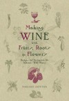 Making Wine with Fruits, Roots & Flowers: Recipes for Distinctive & Delicious Wild Wines - Len Hopkins, Eric Hopkins