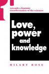 Love, Power, and Knowledge: Towards a Feminist Transformation of the Sciences - Hilary Rose