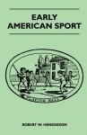 Early American Sport - Robert W. Henderson
