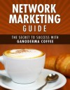 Network Marketing Guide: The Secret to Success with Ganoderma Coffee - Michael Goldstein