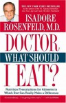 Doctor, What Should I Eat?: Nutrition Prescriptions For Ailments In Which Diet Can Really Make A Difference - Isadore Rosenfeld