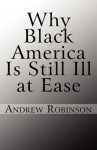 Why Black America Is Still Ill at Ease - Andrew Robinson