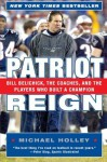 Patriot Reign: Bill Belichick, the Coaches, and the Players Who Built a Champion - Michael Holley