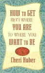 How to Get from Where You Are to Where You Want to Be - Cheri Huber
