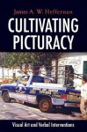 Cultivating Picturacy: Visual Art and Verbal Interventions - James A.W. Heffernan