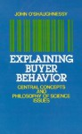 Explaining Buyer Behavior: Central Concepts and Philosophy of Science Issues - John O'Shaughnessy