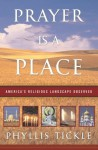 Prayer Is a Place: America's Religious Landscape Observed - Phyllis A. Tickle