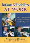 Infants and Toddlers at Work: Using Reggio-Inspired Materials to Support Brain Development - Ann Lewin-Benham, Mihaly Csikszentmihalyi