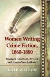 Women Writing Crime Fiction, 1860-1880: Fourteen American, British and Australian Authors - Kate Watson