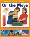 First Science Library: On the Move: Why Is Ice Slippery? What Are Gears? 15 Easy-To-Follow Experiments Teach 5 to 7 Year-Olds All about Things That Go - Including You! - Wendy Madgwick