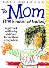To Mom (the Kindest of Ladies): A Giftbook Written by Children for Mothers Everywhere - Helen Exley