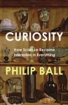 Curiosity: How Science Became Interested in Everything - Philip Ball
