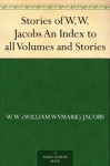 Stories of W.W. Jacobs An Index to all Volumes and Stories - William Wymark Jacobs, David Widger