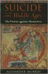 Suicide in the Middle Ages, Volume I: The Violent Against Themselves - Alexander Murray