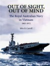 Out of Sight, Out of Mind: The Royal Australian Navy's Role, Vietnam, 1965-1972 - John Carroll