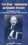 Left-Wing Communism, an Infantile Disorder: A Popular Essay in Marxian Strategy and Tactics - Vladimir Ilyich Lenin