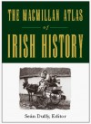 The Macmillan Atlas of Irish History - Seán Duffy, Gabriel Doherty, Raymond Gillespie, James Kelly, Colm Lennon, Brendon Smith